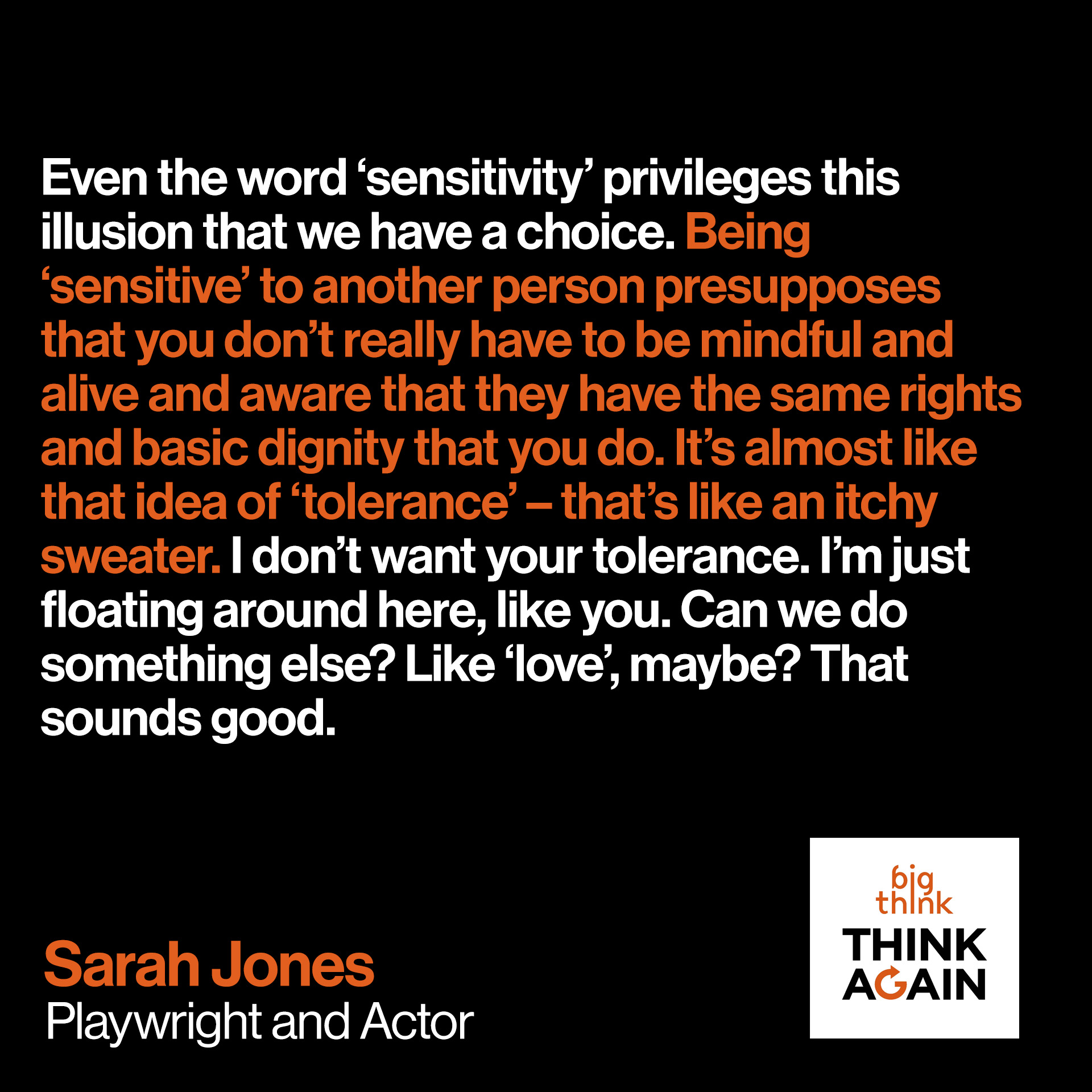 Sarah Jones Quote: Even the word 'sensitivity' privileges this illusion that we have a choice. Being 'sensitive' to another person presupposes that you don't really have to be mindful and alive and aware that they have the same rights and basic dignity that you do. It's almost like that idea of 'tolerance' – that's like an itchy sweater. I don't want your tolerance. I'm just floating around here, like you. Can we do something else? Like 'love', maybe? That sounds good.