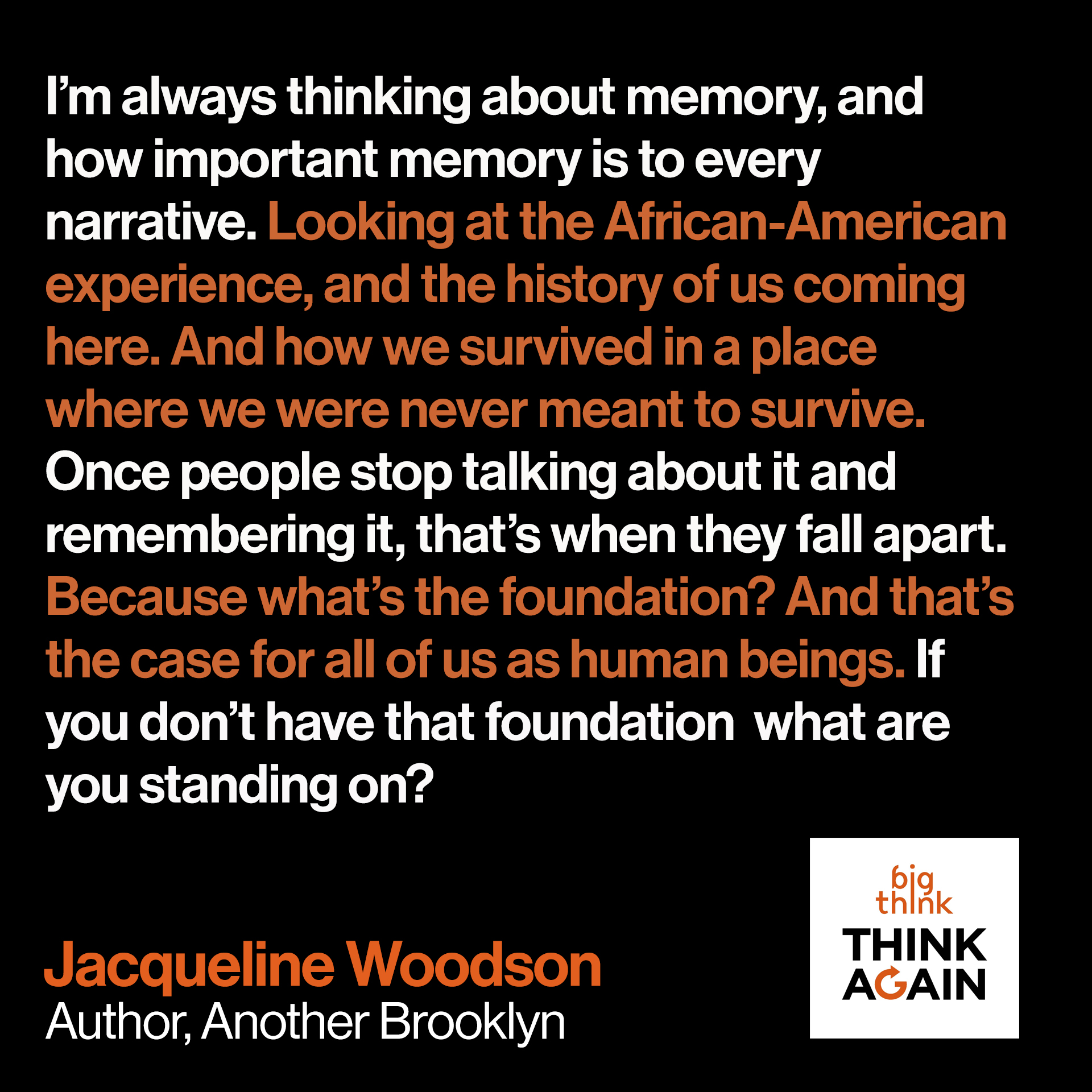 Jacqueline Woodson quote: I'm always thinking about memory, and how important memory is to every narrative.…looking at the African-American experience, and the history of us coming here. And how we survived in a place where we were never meant to survive. And the fact that that memory and that history was passed down, and passed down, and passed down. And it's not until people stop talking about it—once people stop talking about it and remembering it, that's when they fall apart. Because what's the foundation? And that's the case for all of us as human beings. If you don't have that foundation [of memory] what are you standing on?""