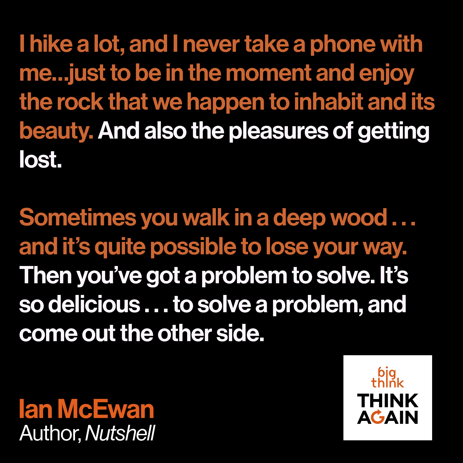 Ian McEwan Quote: I hike a lot, and I never take a phone with me…just to be in the moment and enjoy the rock that we happen to inhabit and its beauty.  And also the pleasures of getting lost. Sometimes you walk in a deep wood…and it's quite possible to lose your way.  Then you've got a problem to solve. It's so delicious! To solve a problem, and come out the other side.