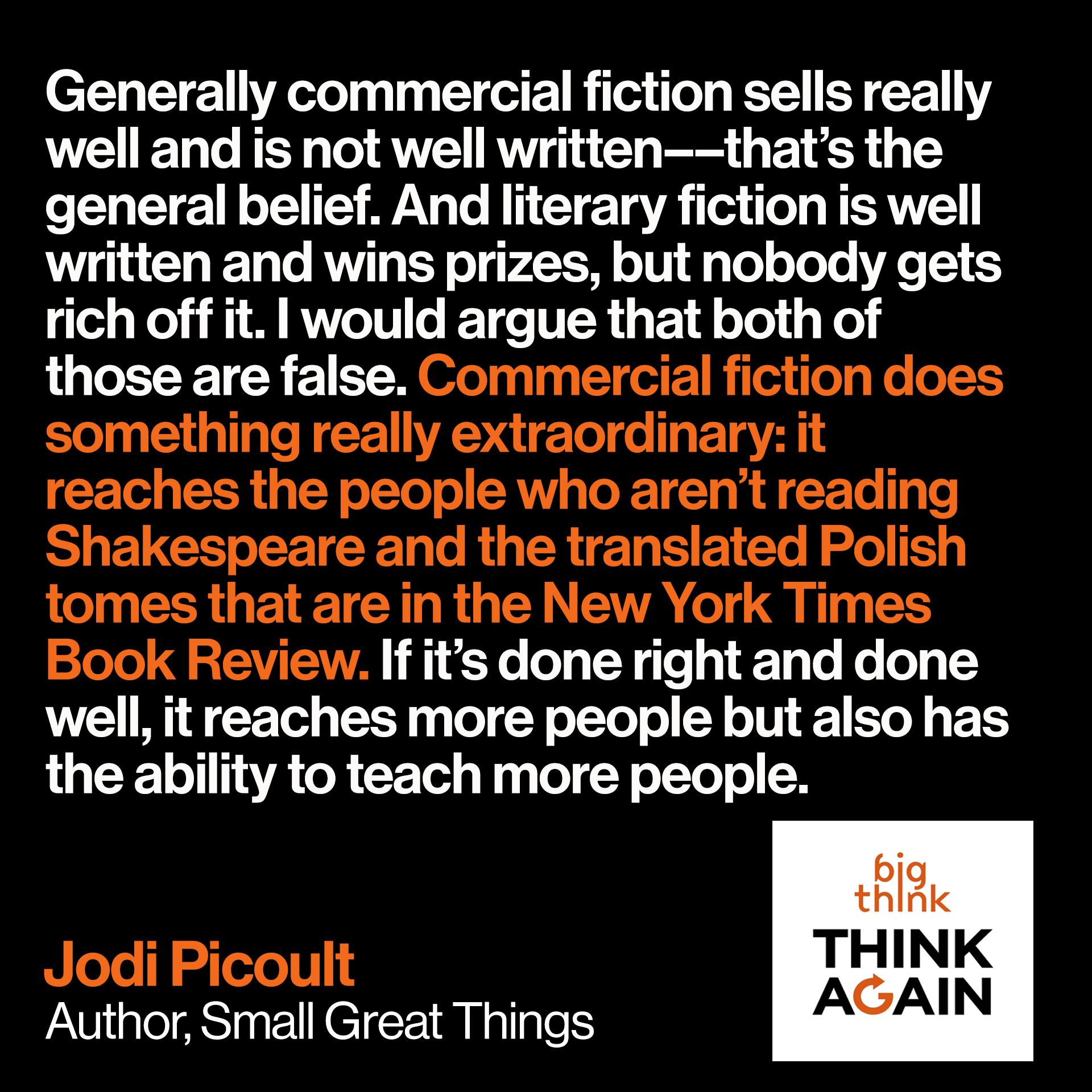 Jodi Picoult Quote: Generally commercial fiction sells really well and is not well written––that's the general belief. And literary fiction is well written and wins prizes, but nobody gets rich off it. I would argue that both of those are false. Commercial fiction does something really extraordinary: it reaches the people who aren't reading Shakespeare and the translated Polish tomes that are in the New York Times Book Review. If it's done right and done well, it reaches more people but also has the ability to teach more people.