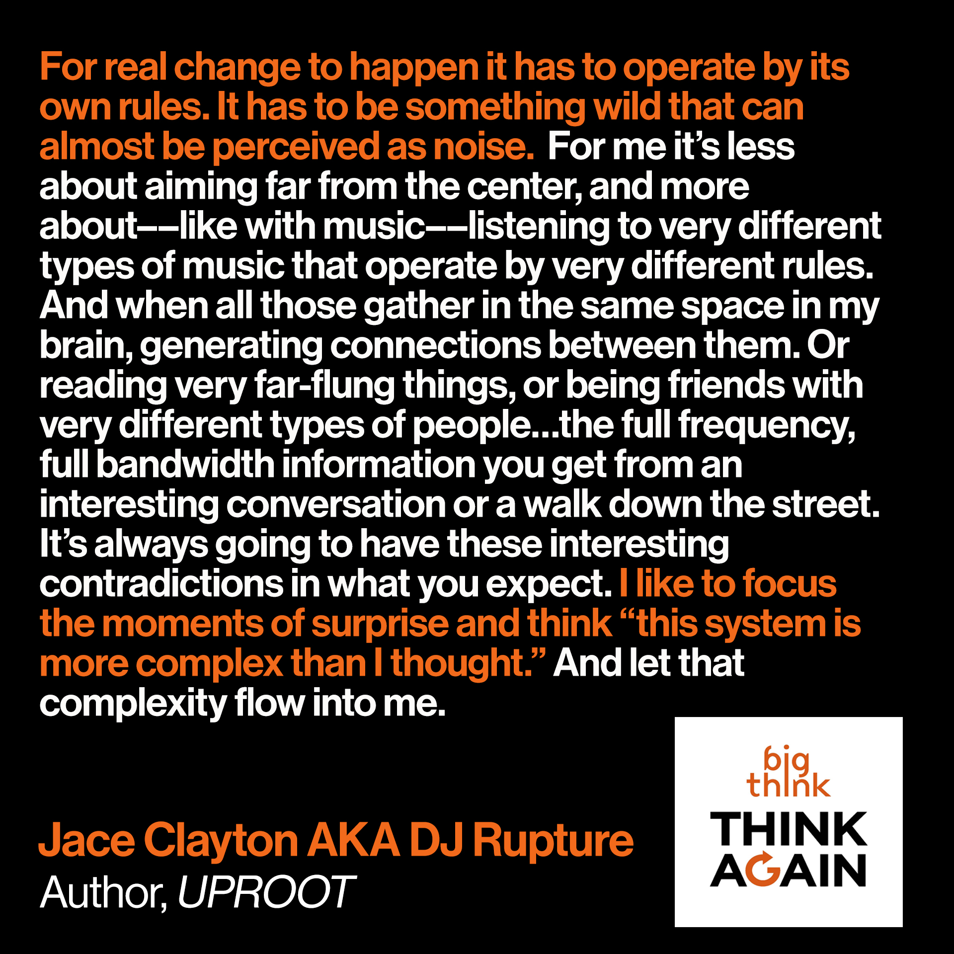 "Jace Clayton Quote: For real change to happen it has to operate by its own rules. It has to be something wild that can almost be perceived as noise.  For me it's less about aiming far from the center, and more about––like with music––listening to very different types of music that operate by very different rules. And when all those gather in the same space in my brain, generating connections between them. Or reading very far-flung things, or being friends with very different types of people…the full frequency, full bandwidth information you get from an interesting conversation or a walk down the street. It's always going to have these interesting contradictions in what you expect. I like to focus the moments of surprise and think ""this system is more complex than I thought."" And let that complexity flow into me."