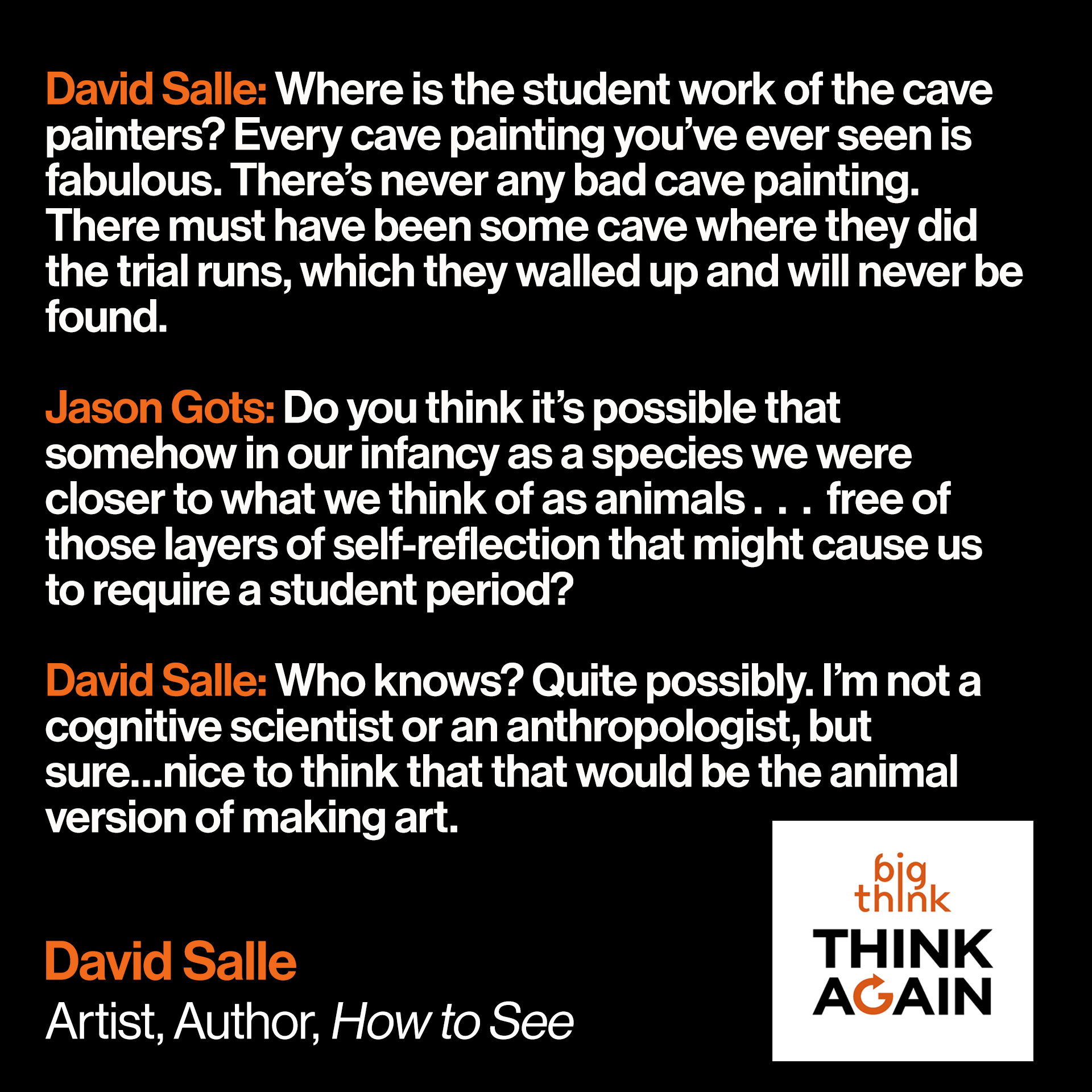 David Salle Quote: David Salle: Where is the student work of the cave painters? Every cave painting you've ever seen is fabulous. There's never any bad cave painting. There must have been some cave where they did the trial runs, which they walled up and will never be found.   Jason Gots: Do you think it's possible that somehow in our infancy as a species we were closer to what we think of as animals, even though we are animals of course . . . free of those layers of self-reflection that might cause us to require a student period?   David Salle: Who knows? Quite possibly. I'm not a cognitive scientist or an anthropologist, but sure…nice to think that that would be the animal version of making art.