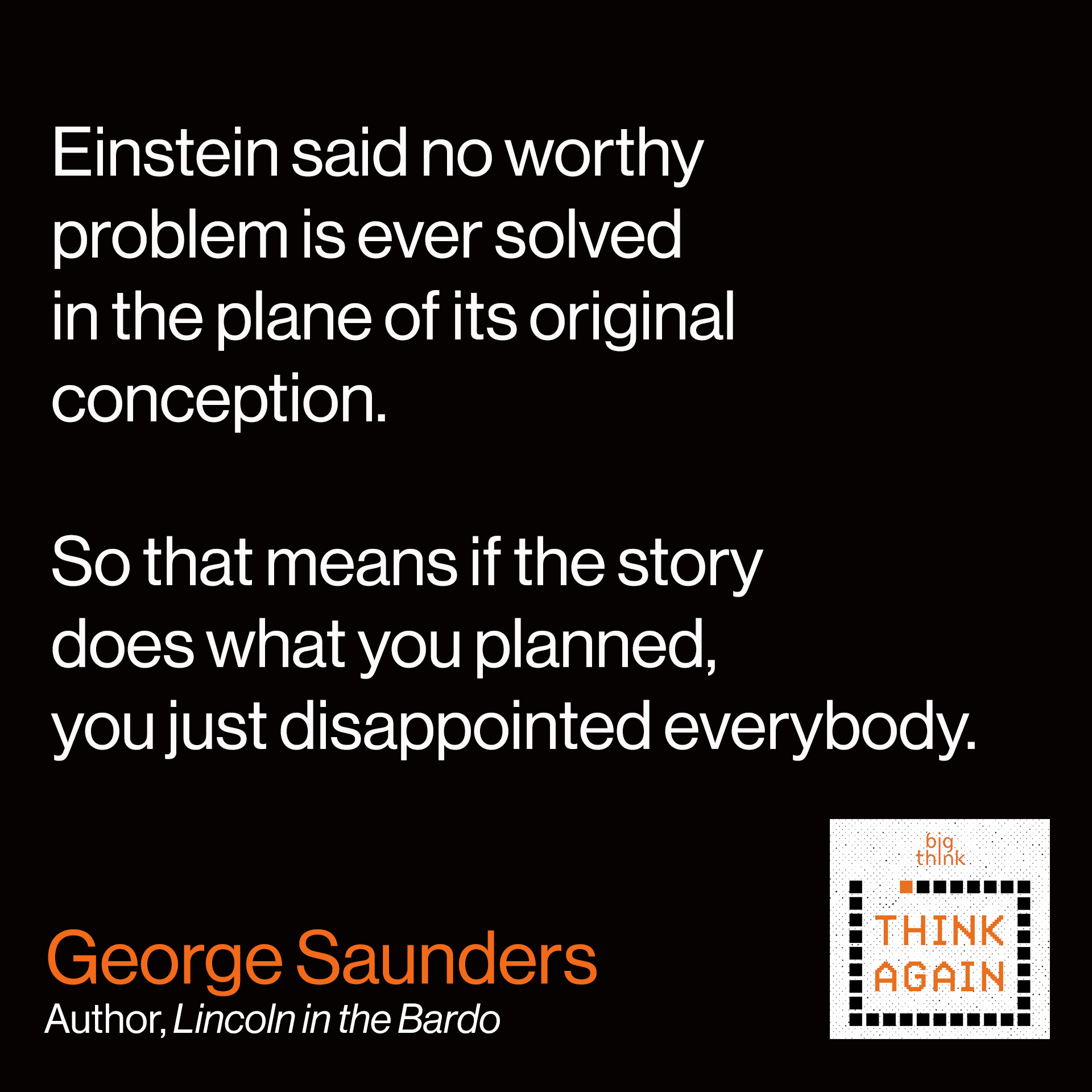 George Saunders Quote:Einstein said no worthy problem is ever solved in the plane of its original conception. So that means if the story does what you planned, you just disappointed everybody.