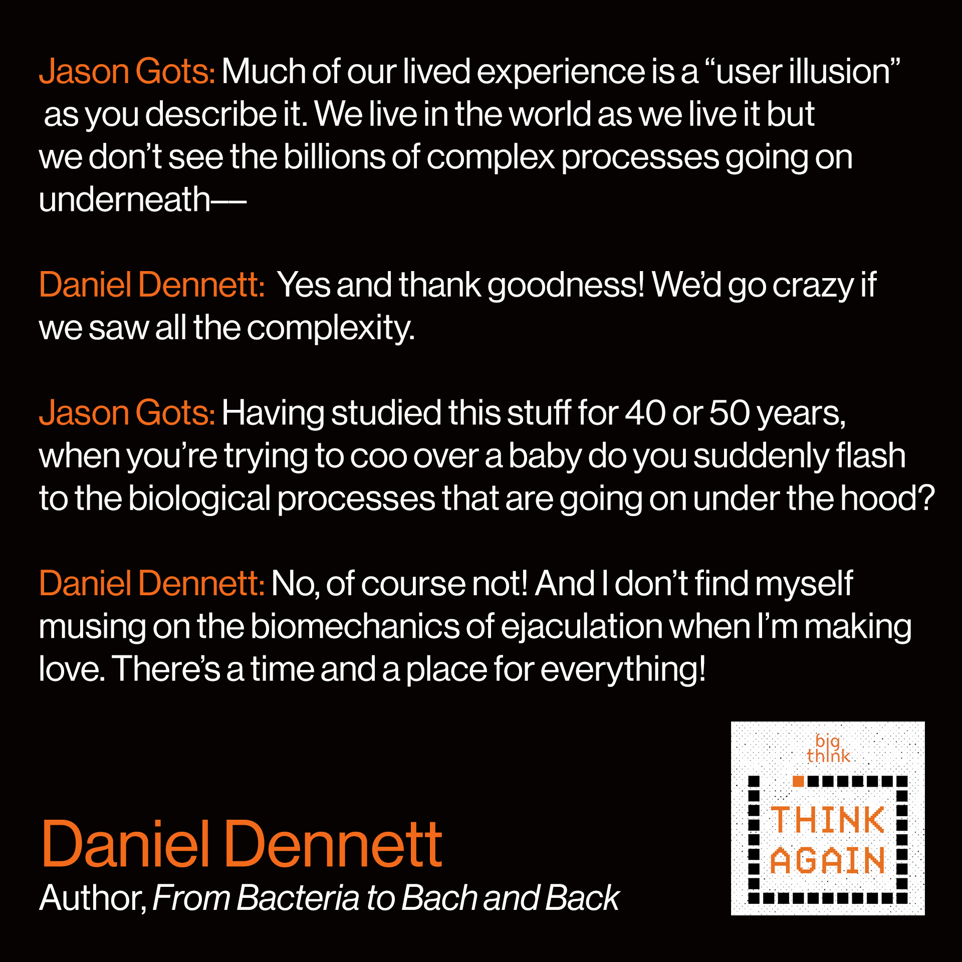"Conversation between host Jason Gots and Daniel Dennett: JG: Much of our lived experience is a ""user illusion"" as you describe it. We live in the world as we live it but we don't see the billions of complex processes going on underneath––  DD: Yes and thank goodness! We'd go crazy if we saw all the complexity.    JG: But I wondered for you, personally, having studied this stuff for…40 or 50 years…do you find that the world as-is de-rezzes…? When you're trying to coo over a baby do you suddenly flash to the biological processes that are going on under the hood?   DD: No, of course not! And I don't find myself musing on the biomechanics of ejaculation when I'm making love. There's a time and a place for everything."