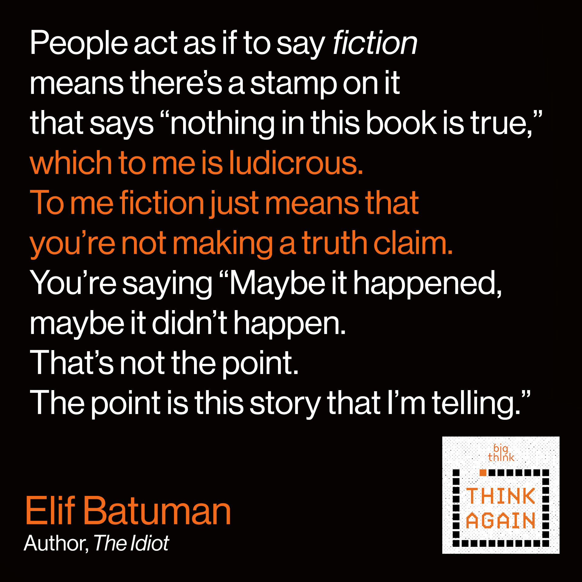 "Elif Batuman Quote: People sort of act as if to say ""fiction"" means there's a stamp on it which says ""Nothing in this book is true,"" which to me is ludicrous. To me fiction just means that you're not making a truth claim. You're saying ""Maybe it happened, maybe it didn't happen. That's not the point. The point is this story that I'm telling."