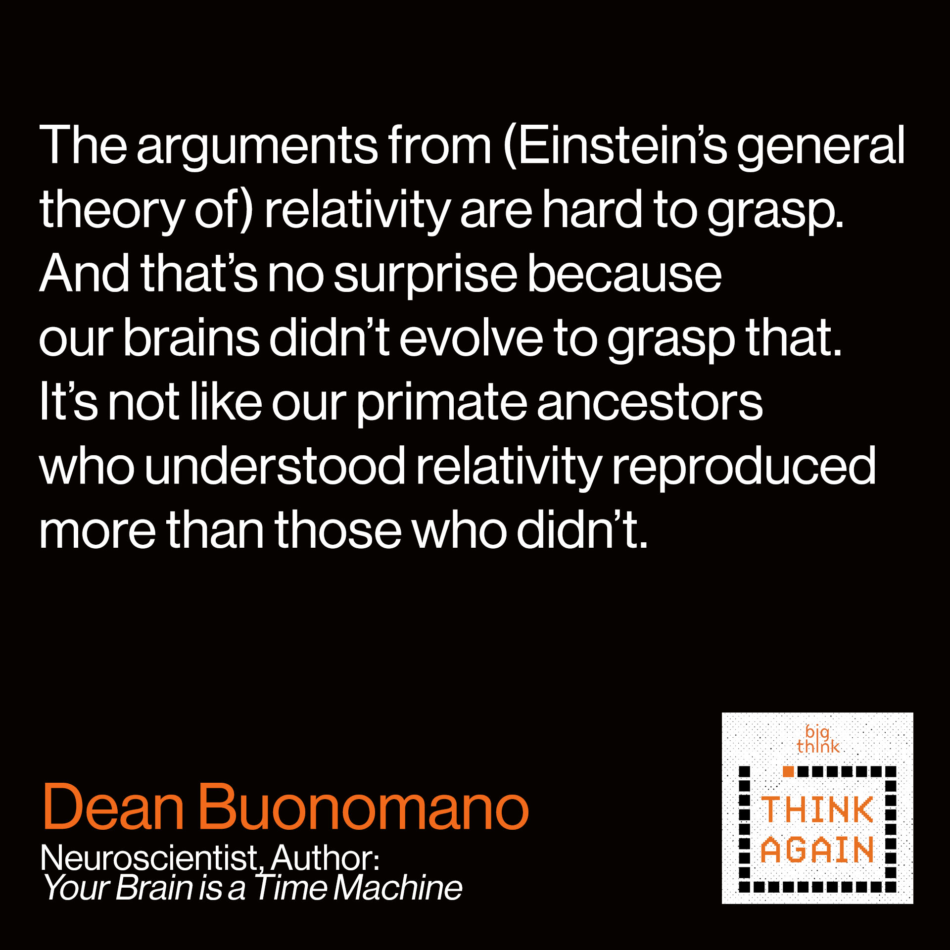 Dean Buonomano Quote from this podcast: The arguments from (Einstein's general theory of) relativity  are hard to grasp. And that's no surprise because our brains  didn't evolve to grasp that. It's not like our primate ancestors  who understood relativity reproduced more than those who didn't.