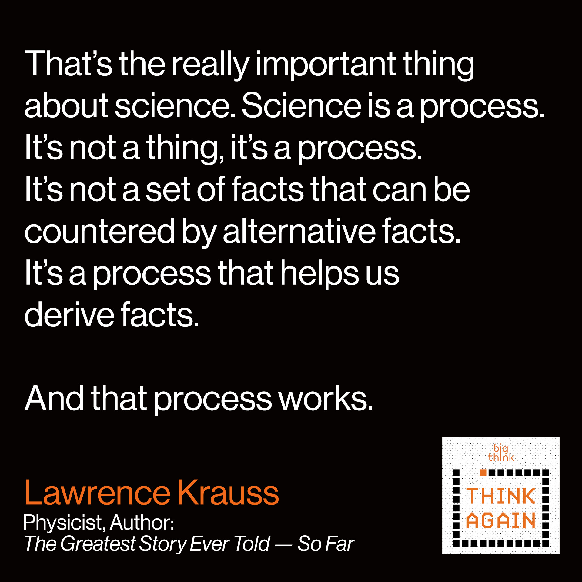 Lawrence Krauss: That's the really important thing about science. Science is a process. It's not a thing, it's a process. It's not a set of facts that can be countered by alternative facts. It's a process that helps us derive facts. And that process works.