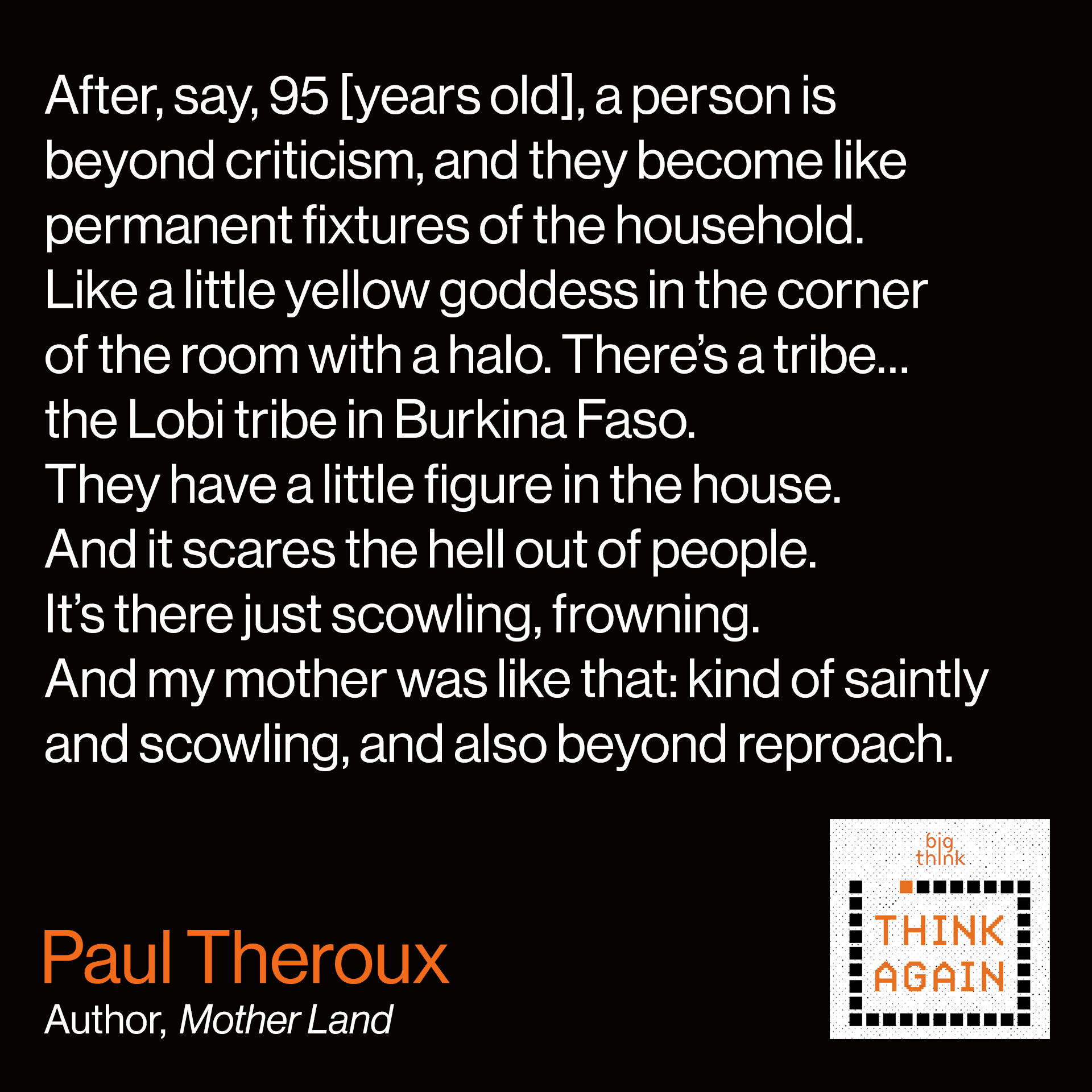 Paul Theroux Quote:  After, say, 95 [years old], a person is beyond criticism,  and they become like permanent fixtures of the household.  Like a little yellow goddess in the corner of the room with a halo.  They become skeletal, with an aura.  There's a tribe…the Lobi tribe in Burkina Faso.  They have a little figure in the house. And it scares the hell out of people.  It's there just scowling, frowning. And my mother was like that.  Kind of saintly and scowling, and also beyond reproach.