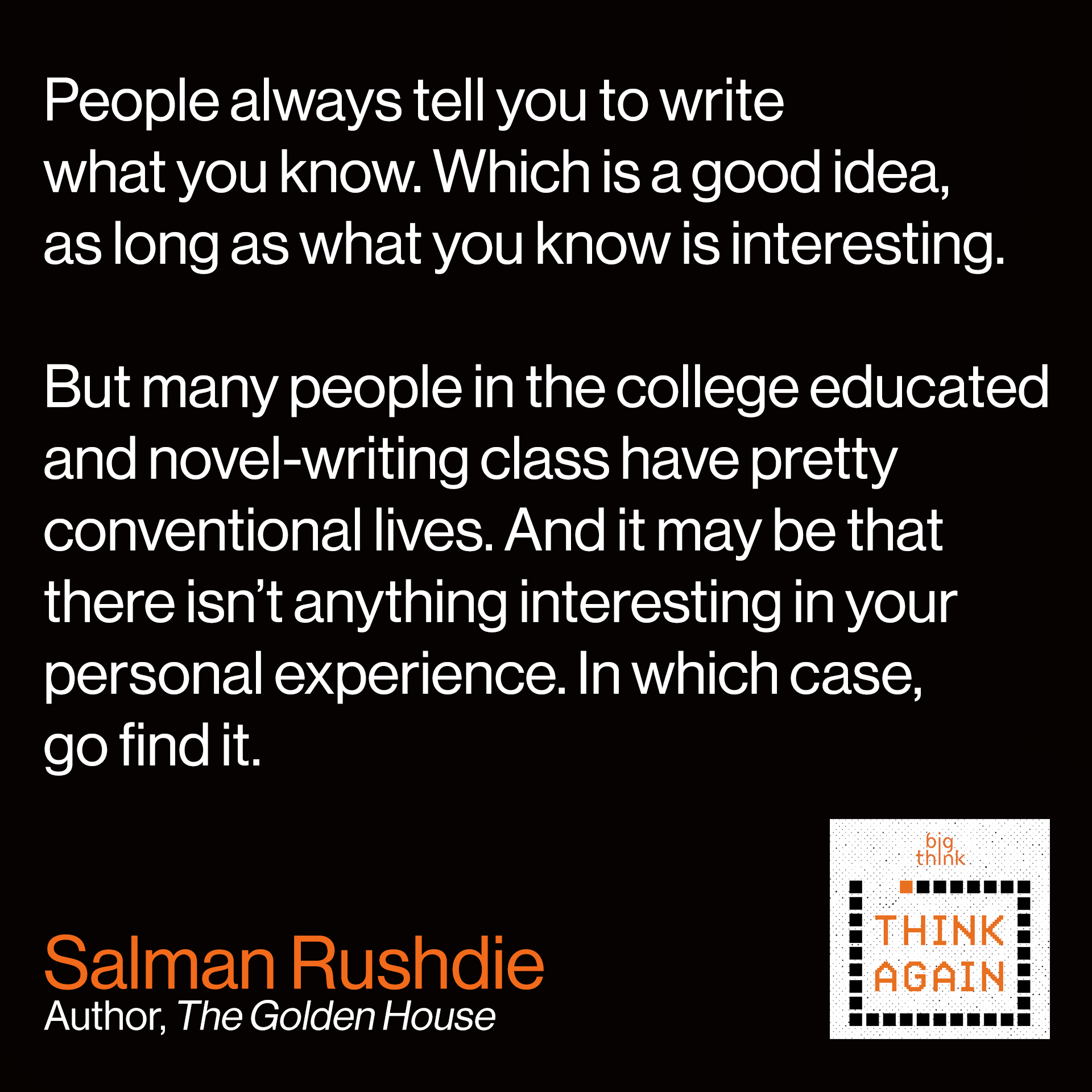 "Salman Rushdie Quote: ""People always tell you to write what you know.  Which is a good idea, as long as what you know is interesting.  But many people in the college educated and novel-writing class  have pretty conventional lives. And it may be that there isn't  anything interesting in your personal experience.  In which case, go find it."""