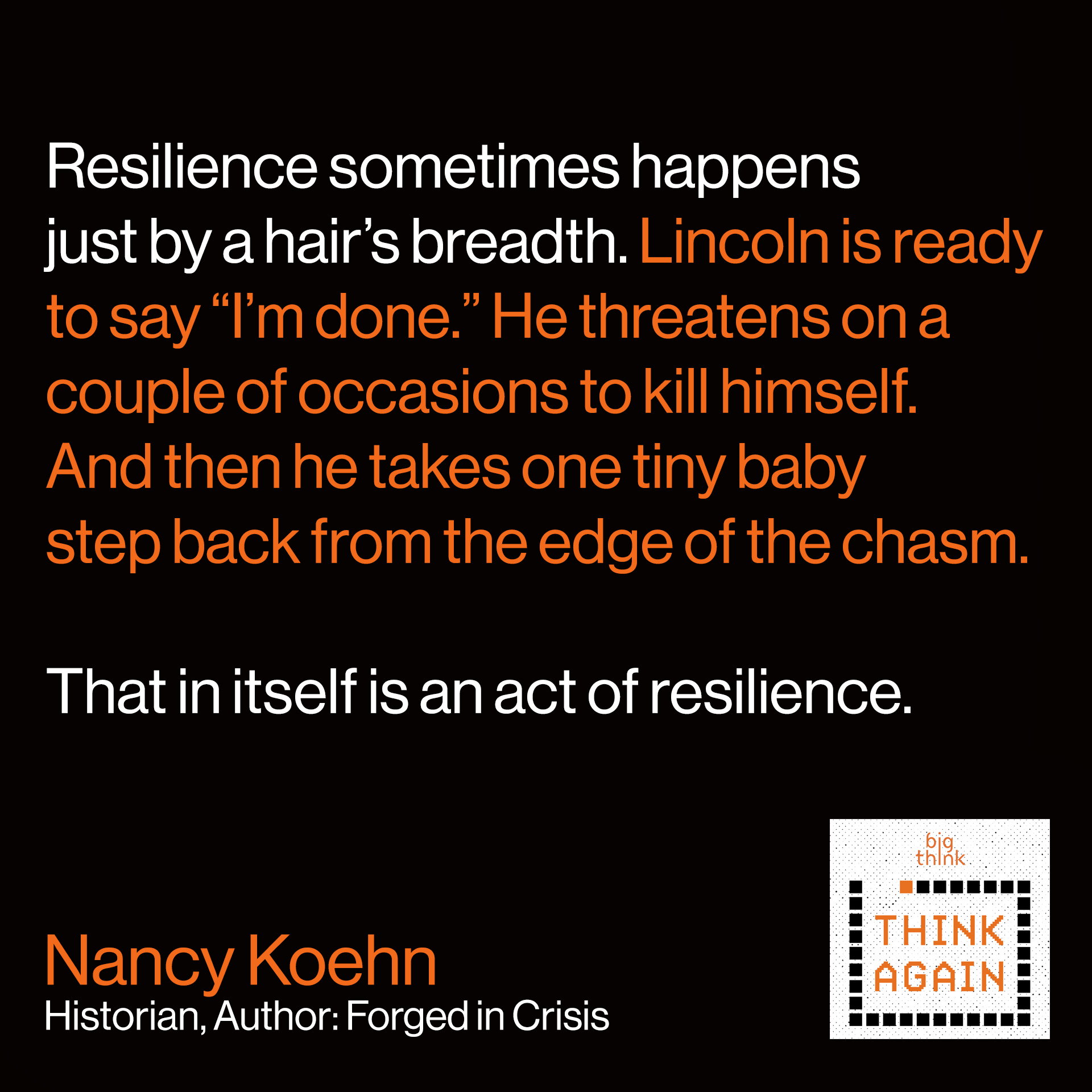 "Nancy Koehn Quote: Resilience sometimes happens just by a hair's breadth.  Lincoln is ready to say ""I'm done."" He threatens on a  couple of occasions to kill himself. And then he takes  one tiny baby step back from the edge of the chasm.  And that in itself is an act of resilience."