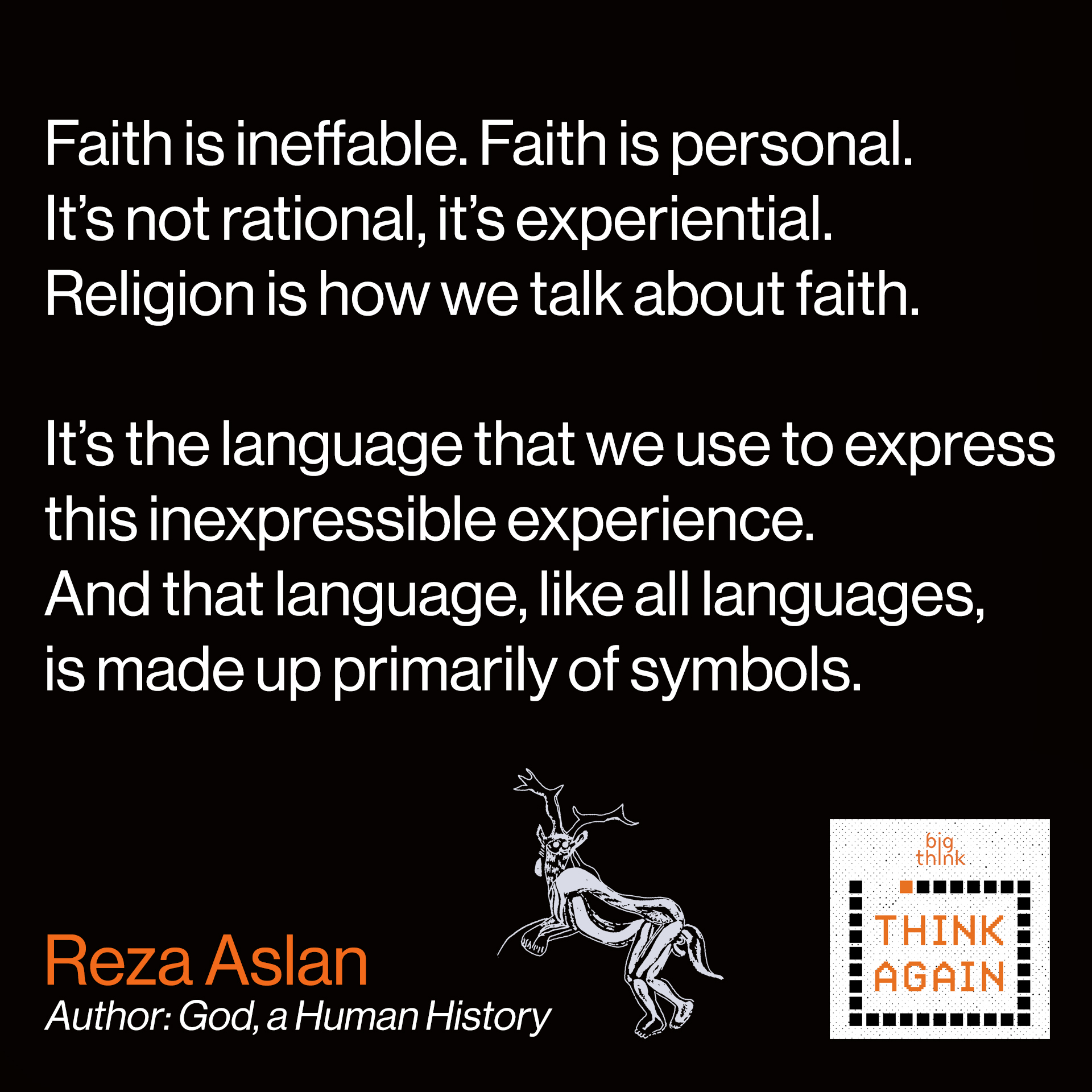Reza Aslan Quote: Faith is ineffable…personal…and experiential.  It's not rational, it's experiential. Religion is  how we talk about faith. It's the language that  we use to express this inexpressible experience.  And that language, like all languages, is made  up primarily of symbols.