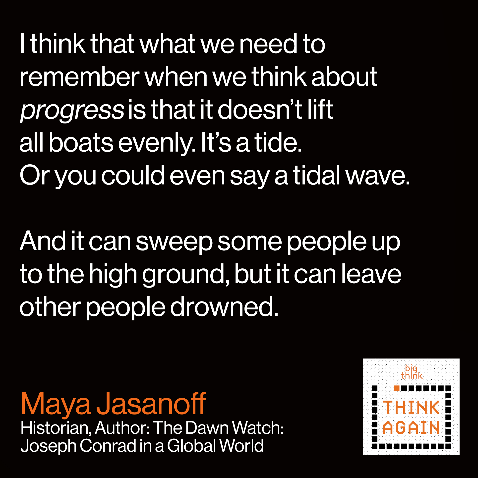 Maya Jasanoff Quote: I think that what we need to  remember when we think about  progress is that it doesn't lift  all boats evenly. It's a tide.  Or you could even say a tidal wave.  And it can sweep some people up  to the high ground but it can leave  other people drowned.