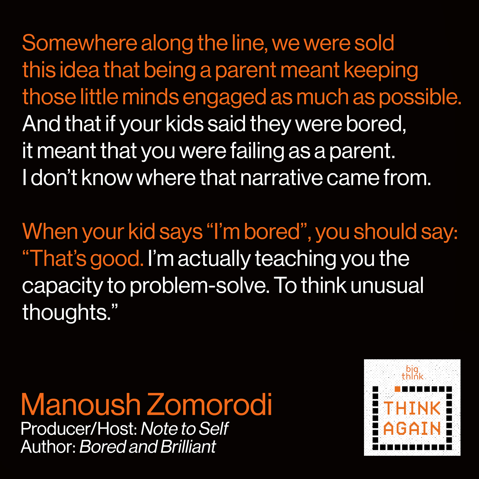 "Manoush Zomorodi Quote: Somewhere along the line, we were sold this idea  that being a parent meant keeping those little minds  engaged as much as possible. And that if your kids said  they were bored, it meant that you were failing as a parent.  I don't know where that narrative came from.   When your kid says ""I'm bored"" you should say:  ""That's good. I'm actually teaching you the capacity to  problem-solve. To think unusual thoughts."""