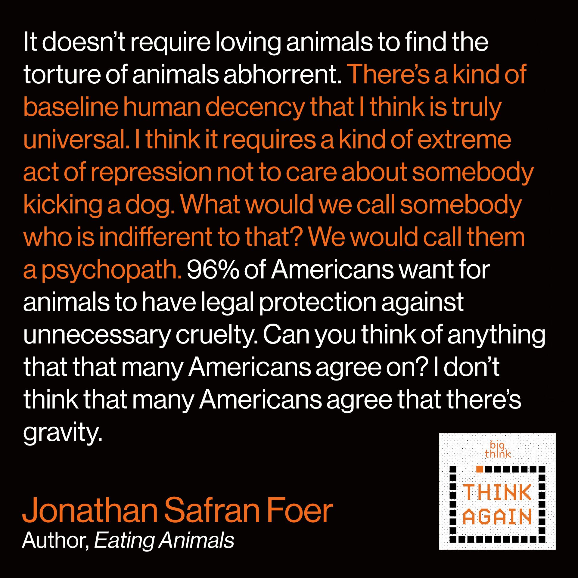 Jonathan Safran Foer Quote: It doesn't require loving animals to find the torture of animals abhorrent. There's a kind of baseline human decency that I think is truly universal. I think it requires a kind of extreme act of repression not to care about somebody kicking a dog. What would we call somebody who is indifferent to that? We would call them a psychopath. 96% of Americans want for animals to have legal protection against unnecessary cruelty. Can you think of anything that that many Americans agree on? I don't think that many Americans agree that there's gravity.