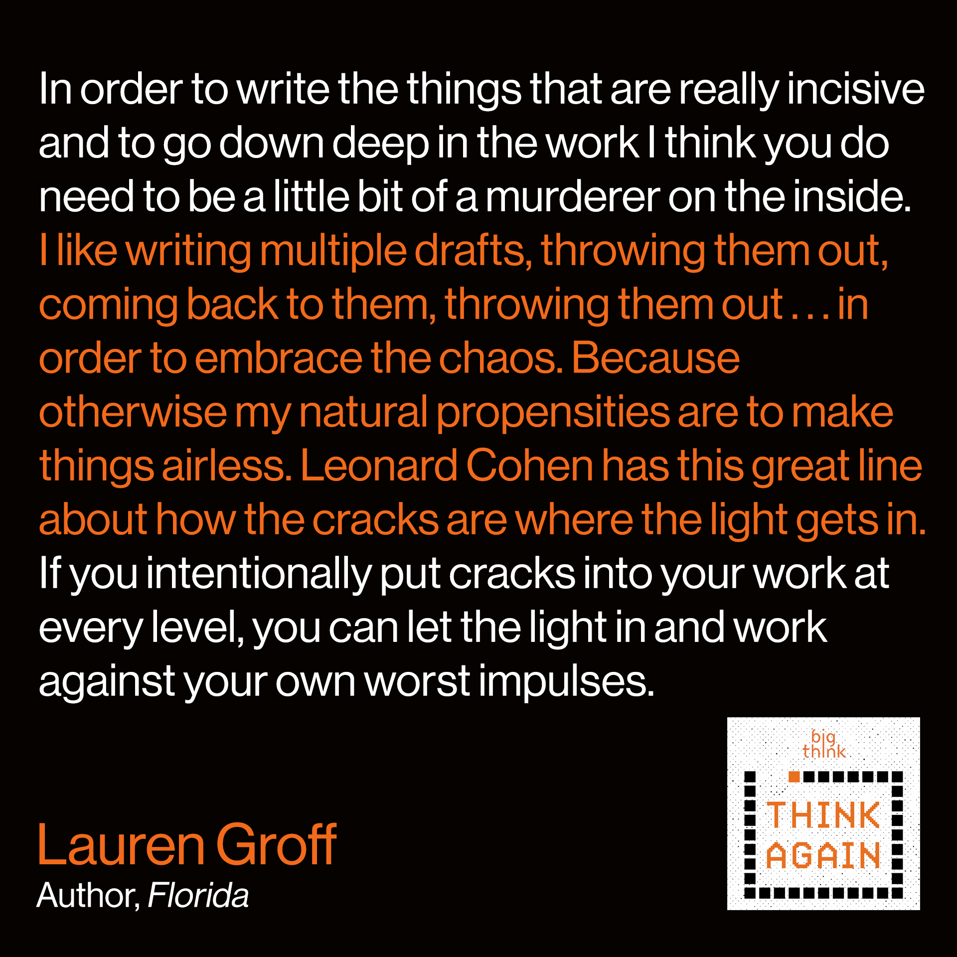 "Lauren Groff Quote: I think that most writers are profoundly good people. But in order to write the things that are really incisive and to go down deep in the work I think you do need to be a little bit of a murderer on the inside. You need to really not care about ramifications until the editing process. You have to throw everything in, be as risky as possible, do everything that you possibly can to hit that ideal that you have in your head. I like writing multiple drafts, throwing them out, coming back to them, throwing them out—in order to embrace the chaos. Because otherwise my natural propensities are to make things airless. To make things perfect in the beginning and not allow . . . Leonard Cohen has this great line ""the cracks are the way the light gets in."" So if you intentionally put cracks into your work at every level then you can let the light in and work against your worst impulses."
